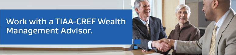 Work with a TIAA-CREF Wealth Management Advisor.