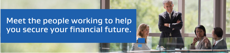 Meet the people working to help you secure your financial future.