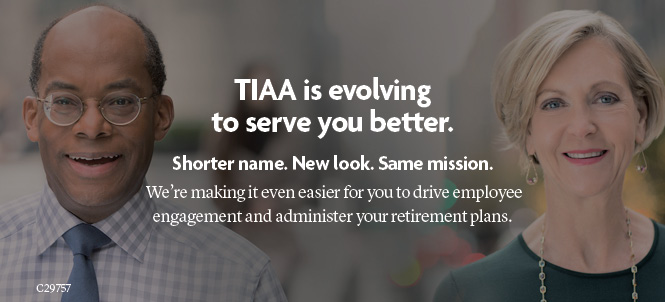 TIAA is evolving to serve you better. Shorter name.  New look.  Same mission.  We're making it even easier for you to drive employee engagement and administer your retirement plans.