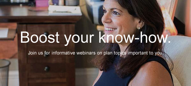 Boost your know-how. Join us for informative webinars on plan topics important to you.