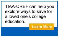 TIAA-CREF can help you explore ways to save for a loved one's college education.  Learn more.