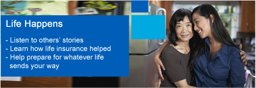 Life Happens: Listen to others' stories, Learn how life insurance helped, Help prepare for whatever life sends your way.