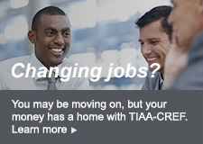 Changing jobs? You may be moving on, but your money has a home with TIAA-CREF. Learn more