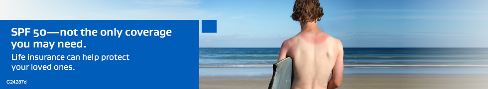 SPF 50—not the only coverage you may need. Life insurance can help protect your loved ones.